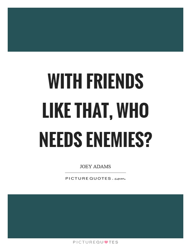 With friends like that, who needs enemies? Picture Quote #1