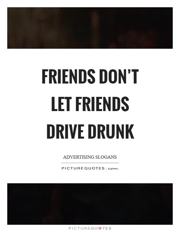 Friends don't let friends drive drunk | Picture Quotes
