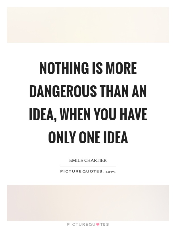 Nothing is more dangerous than an idea, when you have only one idea Picture Quote #1