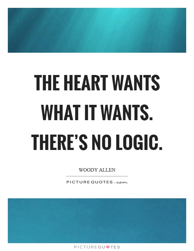 The Heart Wants What It Wants Theres No Logic Picture Quotes