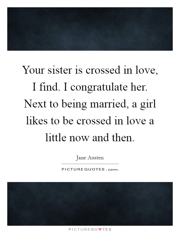Your sister is crossed in love, I find. I congratulate her. Next to being married, a girl likes to be crossed in love a little now and then Picture Quote #1