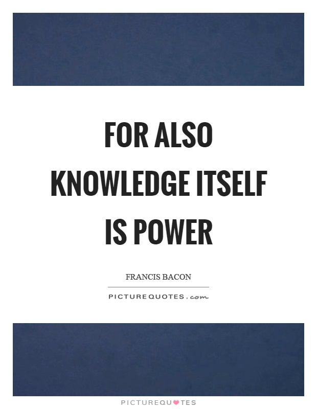 For also knowledge itself is power Picture Quote #1