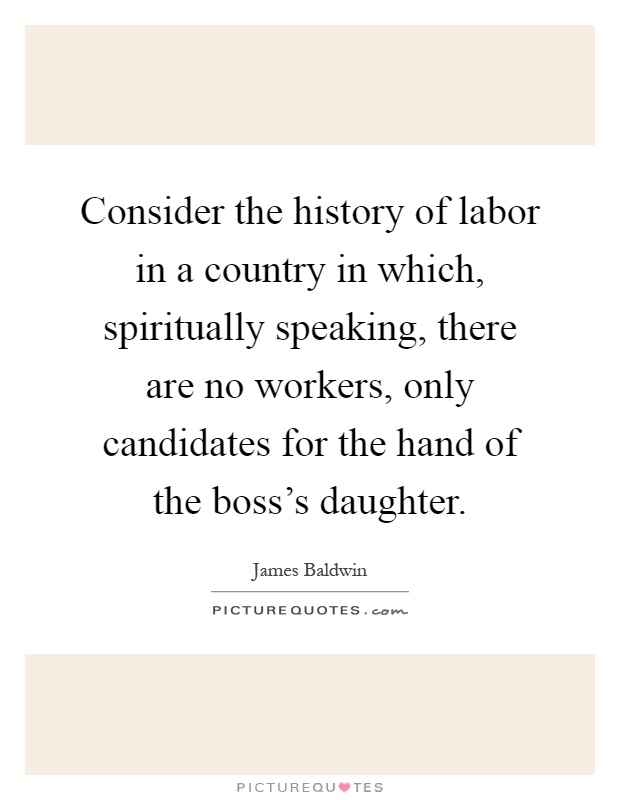 Consider the history of labor in a country in which, spiritually speaking, there are no workers, only candidates for the hand of the boss's daughter Picture Quote #1