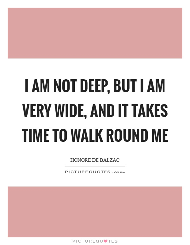 I am not deep, but I am very wide, and it takes time to walk round me Picture Quote #1