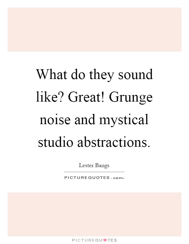 What do they sound like? Great! Grunge noise and mystical studio abstractions Picture Quote #1