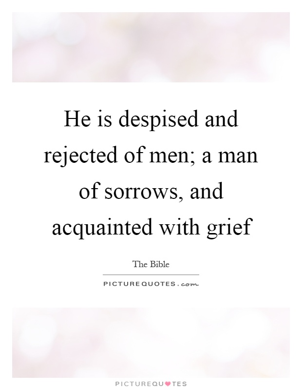 He is despised and rejected of men; a man of sorrows, and acquainted with grief Picture Quote #1