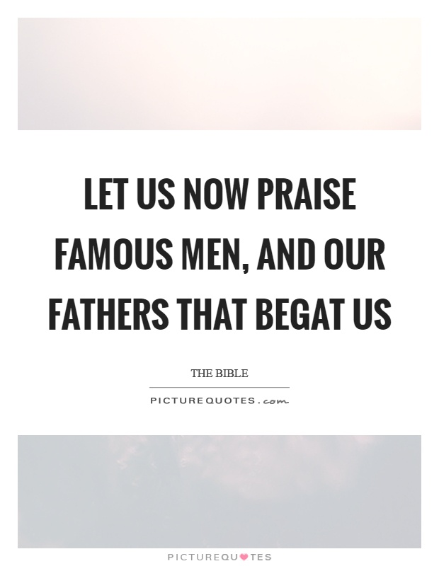 Let us now praise famous men, and our fathers that begat us Picture Quote #1