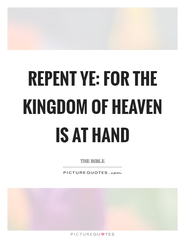 Repent ye: for the kingdom of heaven is at hand Picture Quote #1