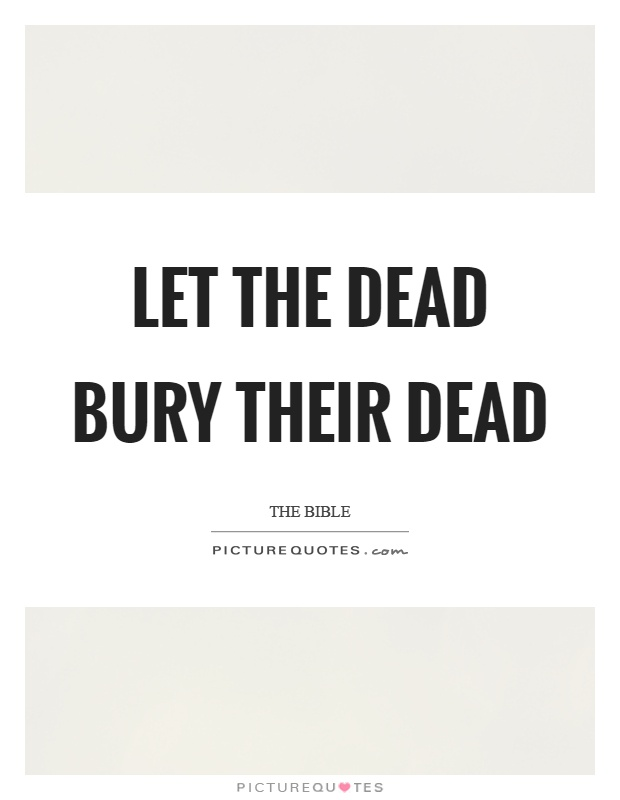 Let the dead bury their dead Picture Quote #1
