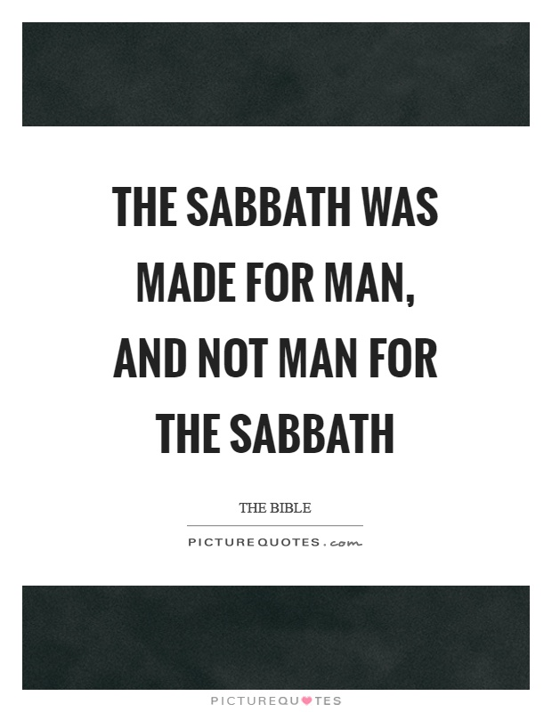 The sabbath was made for man, and not man for the sabbath Picture Quote #1