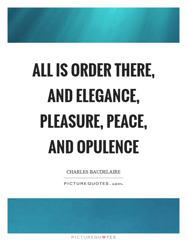 All is order there, and elegance, pleasure, peace, and opulence Picture Quote #1