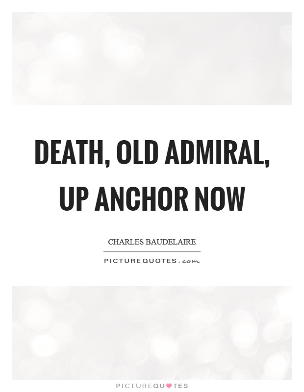 Death, old admiral, up anchor now Picture Quote #1