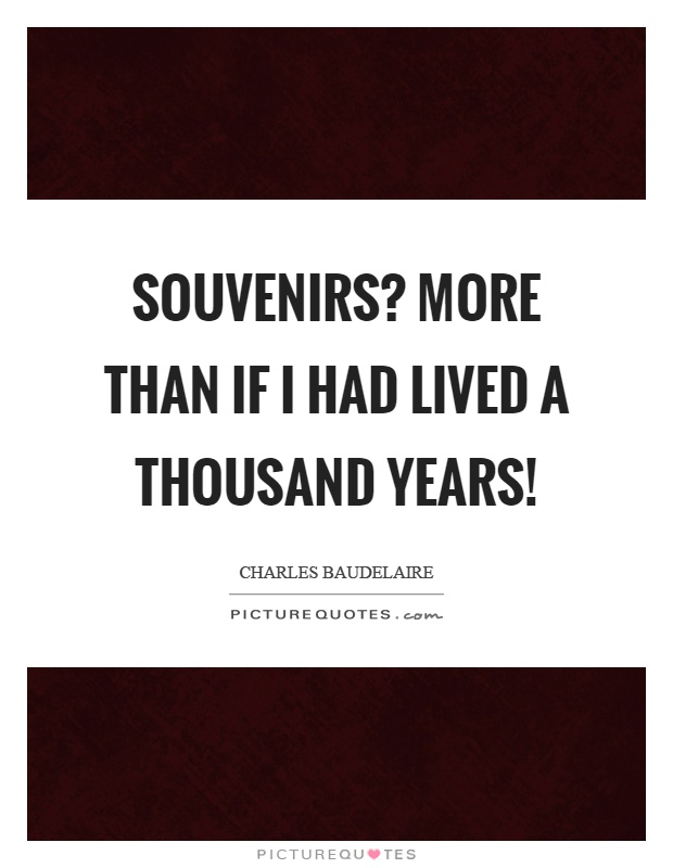 Souvenirs? More than if I had lived a thousand years! Picture Quote #1