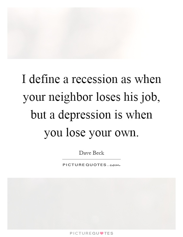 I define a recession as when your neighbor loses his job, but a depression is when you lose your own Picture Quote #1