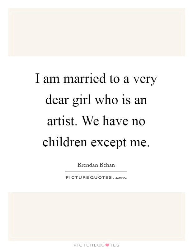 I am married to a very dear girl who is an artist. We have no children except me Picture Quote #1