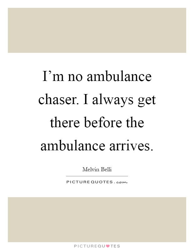 I'm no ambulance chaser. I always get there before the ambulance arrives Picture Quote #1