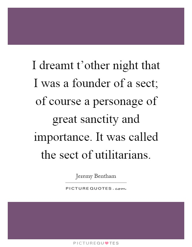 I dreamt t'other night that I was a founder of a sect; of course a personage of great sanctity and importance. It was called the sect of utilitarians Picture Quote #1