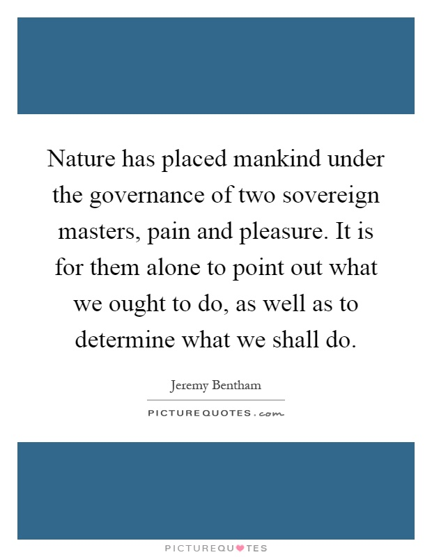 Nature has placed mankind under the governance of two sovereign masters, pain and pleasure. It is for them alone to point out what we ought to do, as well as to determine what we shall do Picture Quote #1