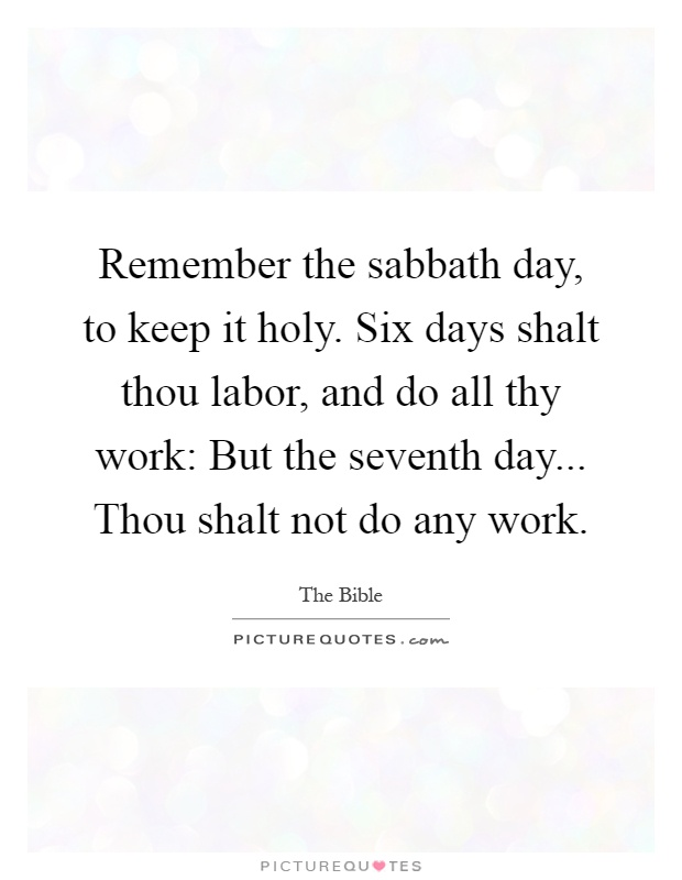 Remember the sabbath day, to keep it holy. Six days shalt thou labor, and do all thy work: But the seventh day... Thou shalt not do any work Picture Quote #1