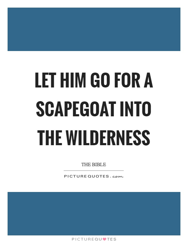 Let him go for a scapegoat into the wilderness Picture Quote #1