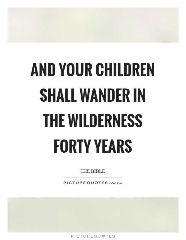 And your children shall wander in the wilderness forty years Picture Quote #1