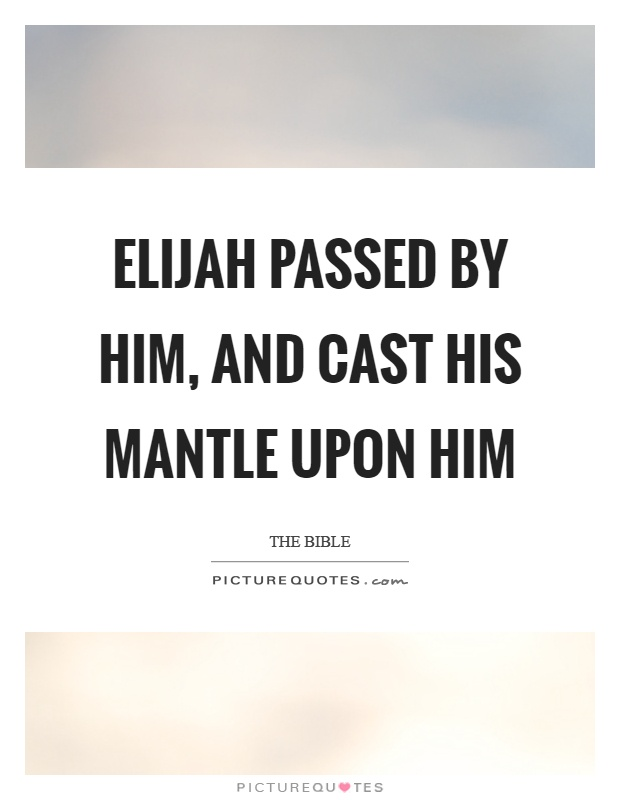 Elijah passed by him, and cast his mantle upon him Picture Quote #1