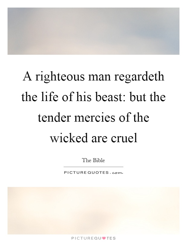 A righteous man regardeth the life of his beast: but the tender mercies of the wicked are cruel Picture Quote #1