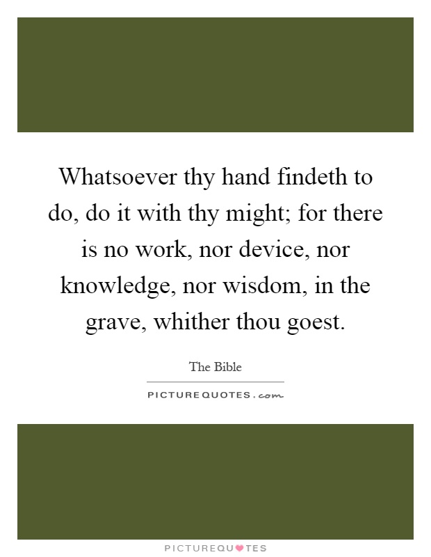 Whatsoever thy hand findeth to do, do it with thy might; for there is no work, nor device, nor knowledge, nor wisdom, in the grave, whither thou goest Picture Quote #1