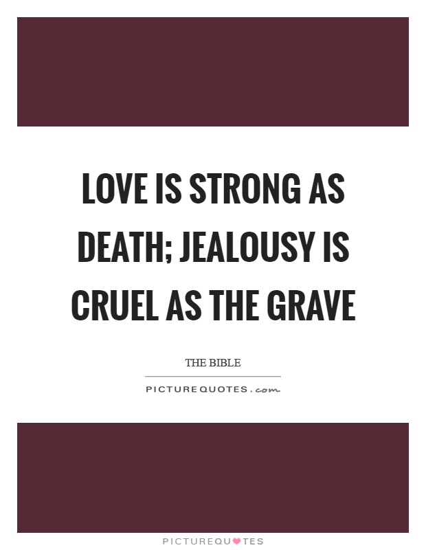 Love is strong as death; jealousy is cruel as the grave Picture Quote #1