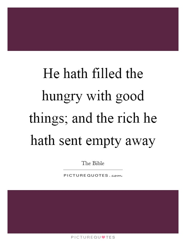 He hath filled the hungry with good things; and the rich he hath sent empty away Picture Quote #1