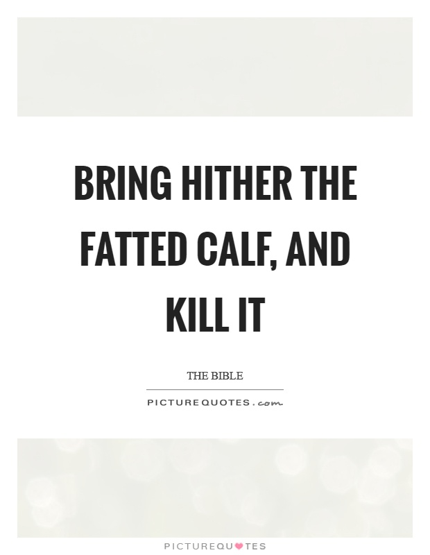 Bring hither the fatted calf, and kill it Picture Quote #1
