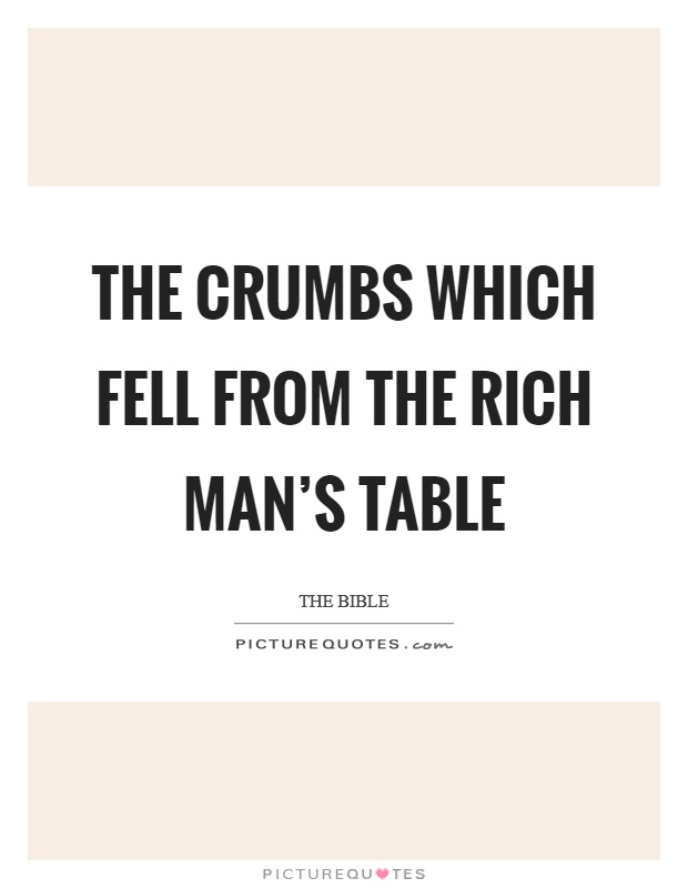 The crumbs which fell from the rich man's table Picture Quote #1
