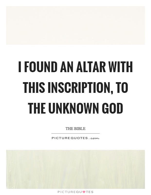 I found an altar with this inscription, to the unknown god Picture Quote #1