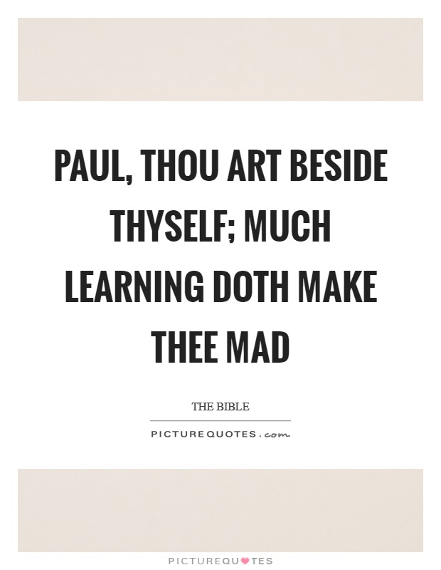 Paul, thou art beside thyself; much learning doth make thee mad Picture Quote #1