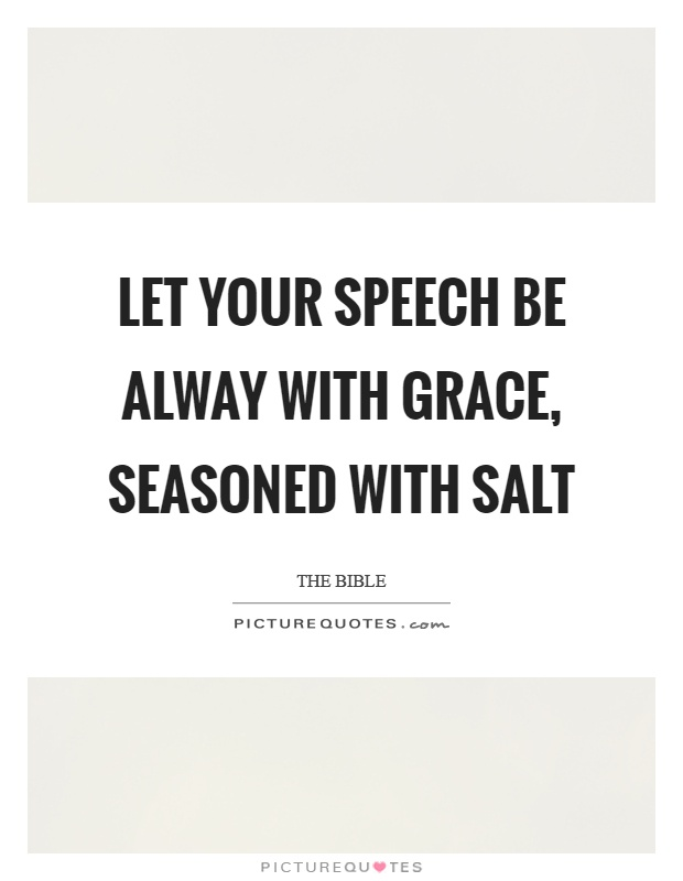 Let your speech be alway with grace, seasoned with salt Picture Quote #1