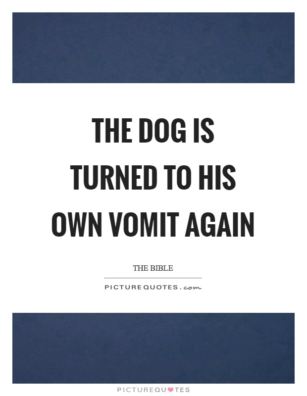 The dog is turned to his own vomit again Picture Quote #1
