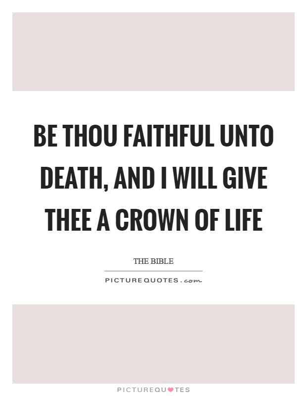 Be thou faithful unto death, and I will give thee a crown of life Picture Quote #1