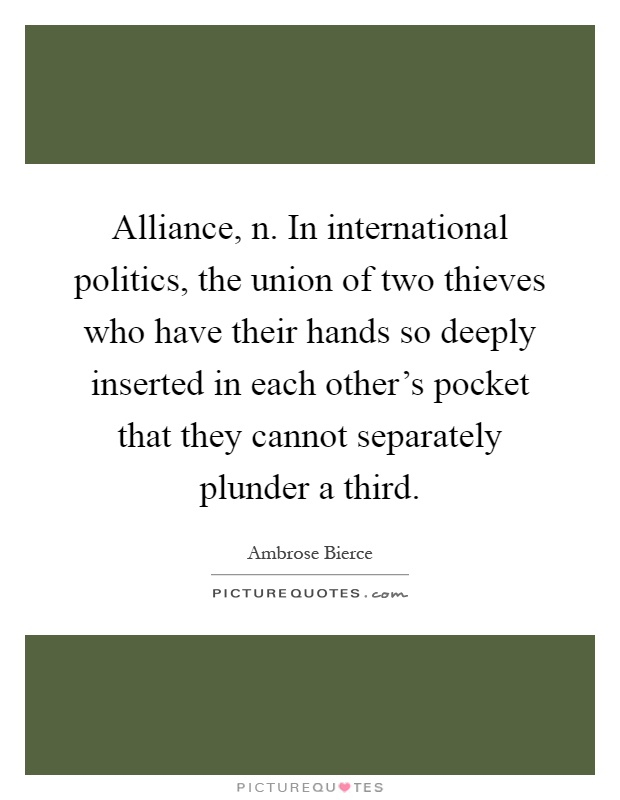 Alliance, n. In international politics, the union of two thieves who have their hands so deeply inserted in each other's pocket that they cannot separately plunder a third Picture Quote #1