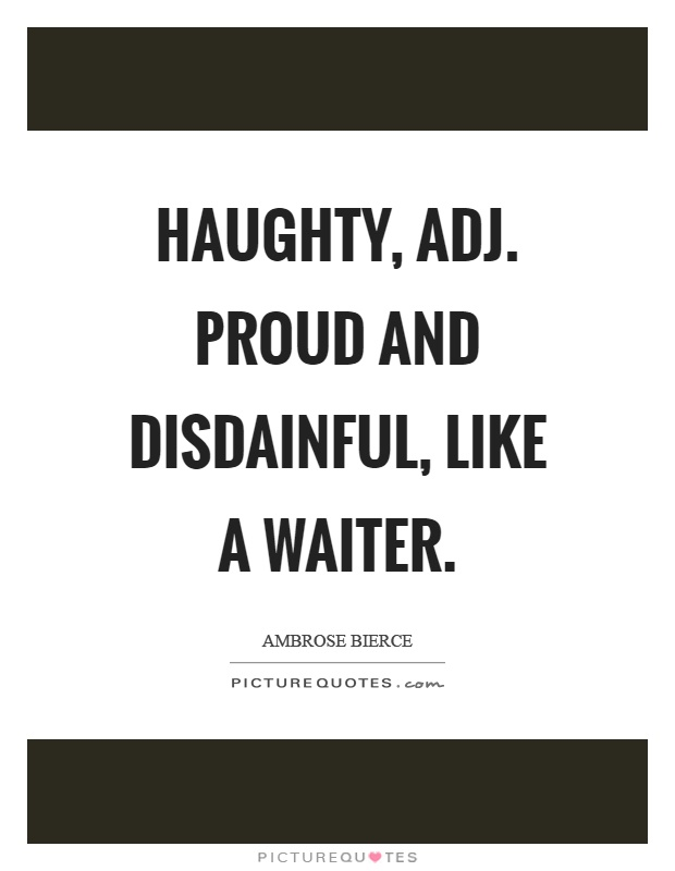 Haughty, adj. Proud and disdainful, like a waiter Picture Quote #1