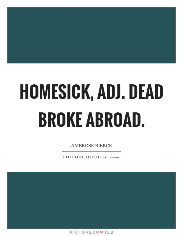 Homesick, adj. Dead broke abroad Picture Quote #1