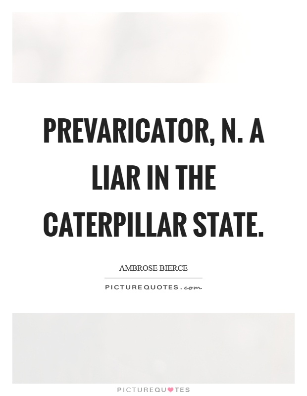 Prevaricator, n. A liar in the caterpillar state Picture Quote #1