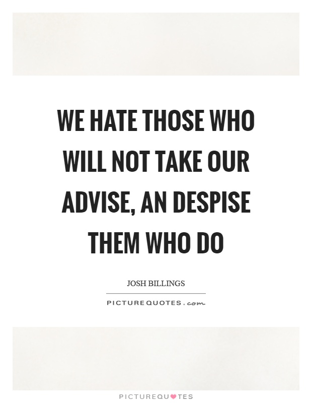 We hate those who will not take our advise, an despise them who do Picture Quote #1
