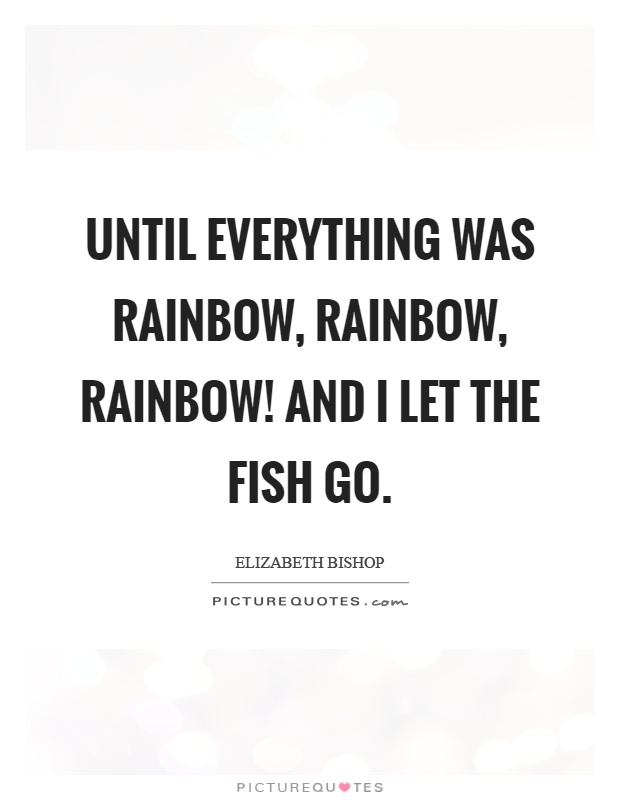 Until everything was rainbow, rainbow, rainbow! And I let the fish go Picture Quote #1