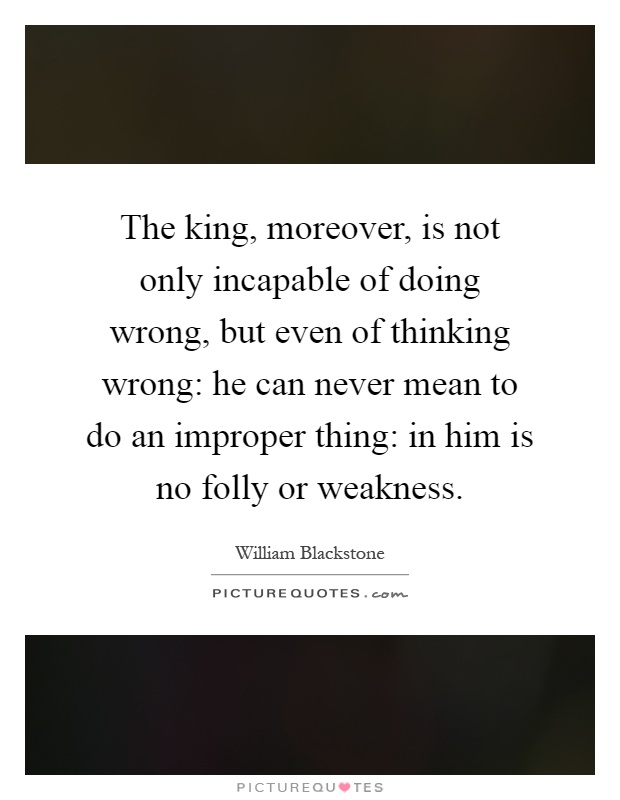 The king, moreover, is not only incapable of doing wrong, but even of thinking wrong: he can never mean to do an improper thing: in him is no folly or weakness Picture Quote #1