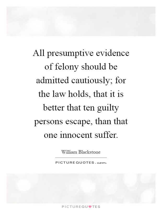 All presumptive evidence of felony should be admitted cautiously; for the law holds, that it is better that ten guilty persons escape, than that one innocent suffer Picture Quote #1