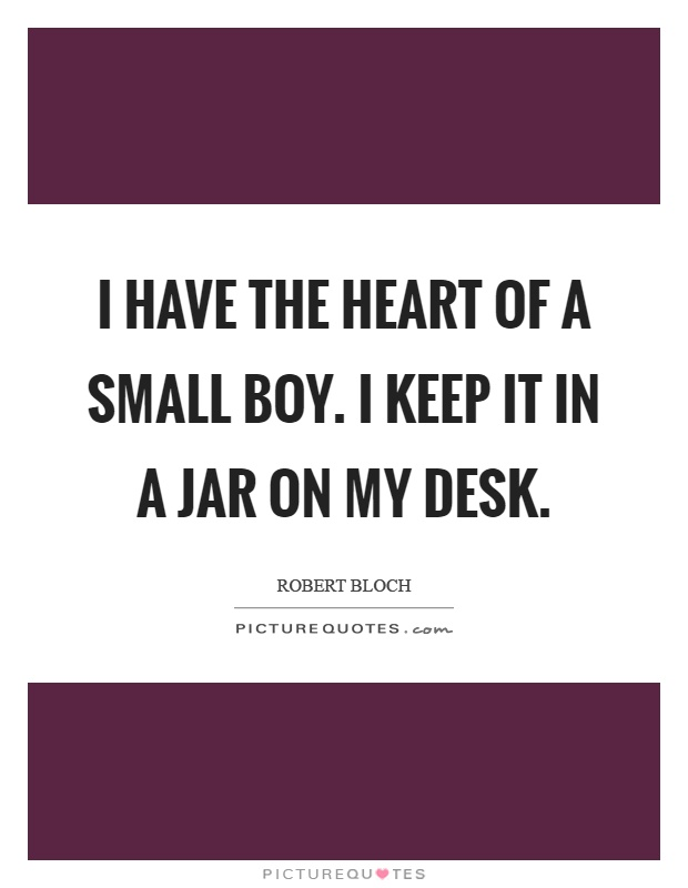 I have the heart of a small boy. I keep it in a jar on my desk Picture Quote #1