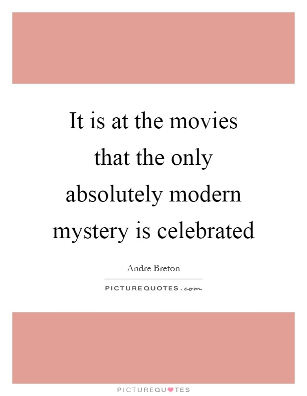 It is at the movies that the only absolutely modern mystery is celebrated Picture Quote #1