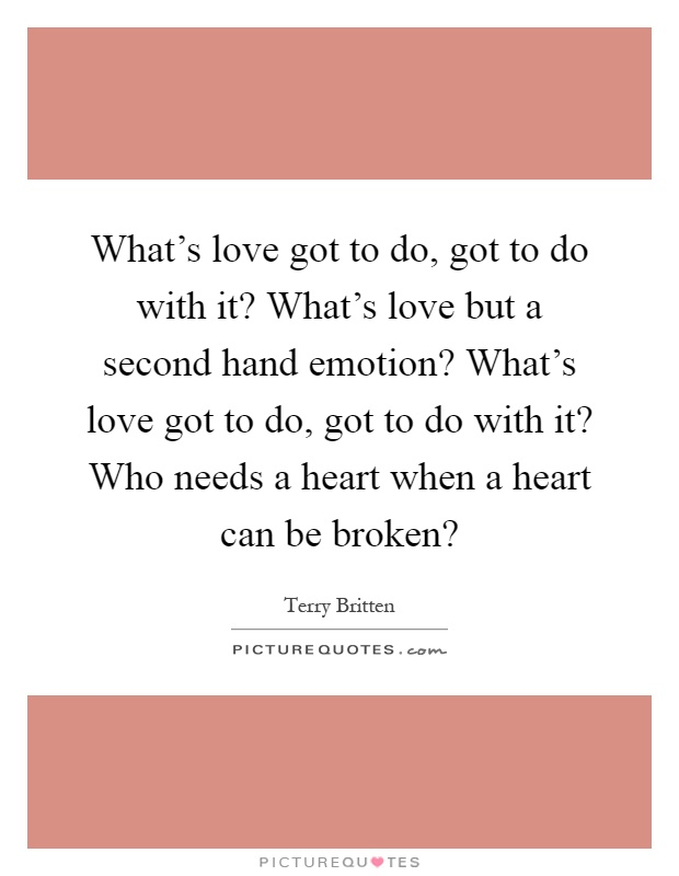 What's love got to do, got to do with it? What's love but a second hand emotion? What's love got to do, got to do with it? Who needs a heart when a heart can be broken? Picture Quote #1