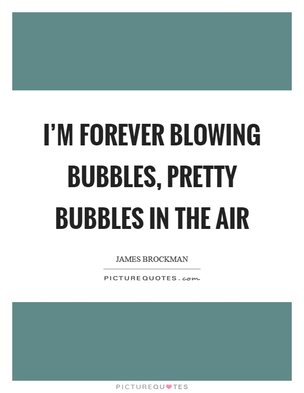 I'm forever blowing bubbles, pretty bubbles in the air Picture Quote #1