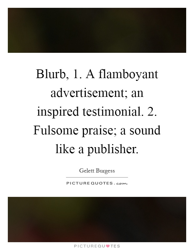 Blurb, 1. A flamboyant advertisement; an inspired testimonial. 2. Fulsome praise; a sound like a publisher Picture Quote #1